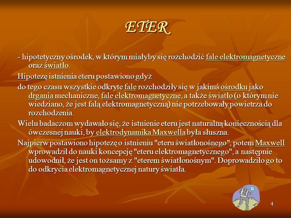 ETER - hipotetyczny ośrodek, w którym miałyby się rozchodzić fale elektromagnetyczne oraz światło. Hipotezę istnienia eteru postawiono gdyż.