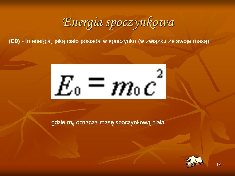 Energia spoczynkowa(E0) - to energia, jaką ciało posiada w spoczynku (w związku ze swoją masą): gdzie m0 oznacza masę spoczynkową ciała.