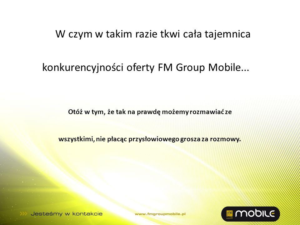 W czym w takim razie tkwi cała tajemnica konkurencyjności oferty FM Group Mobile...