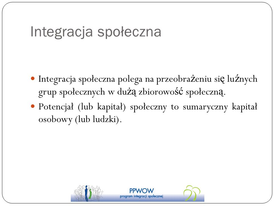 Integracja społeczna Integracja społeczna polega na przeobrażeniu się luźnych grup społecznych w dużą zbiorowość społeczną.