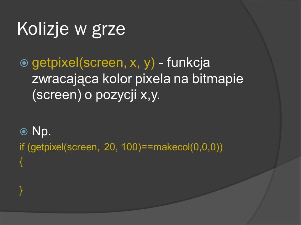 Kolizje w grze getpixel(screen, x, y) - funkcja zwracająca kolor pixela na bitmapie (screen) o pozycji x,y.