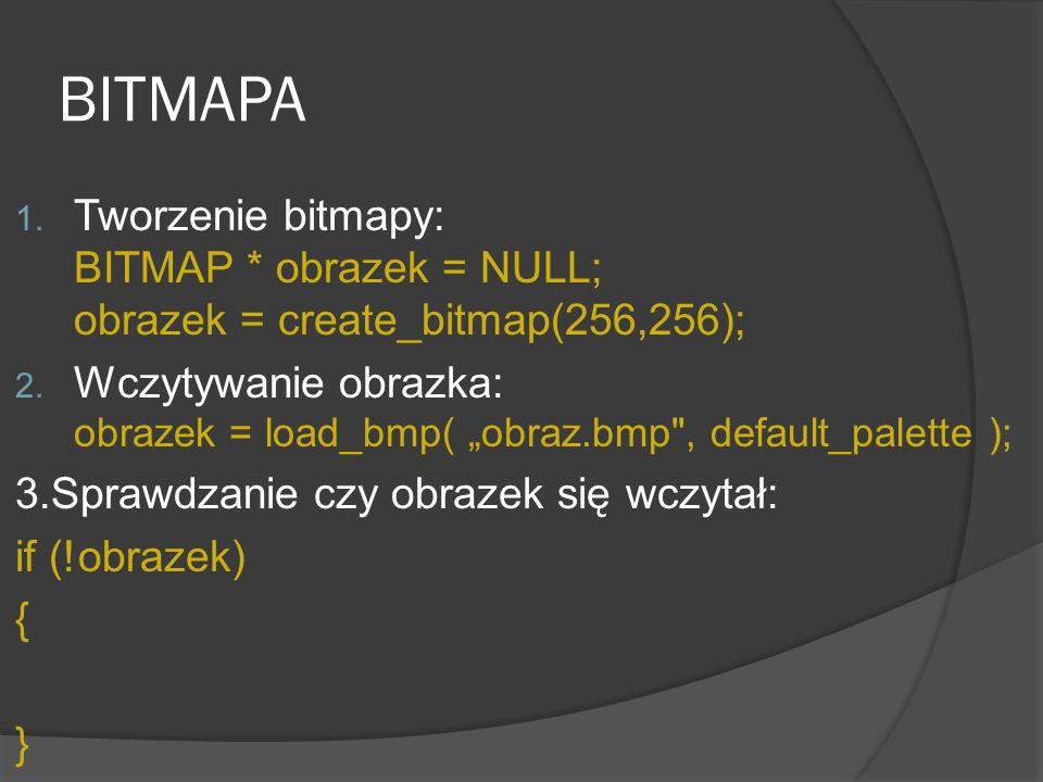 BITMAPA Tworzenie bitmapy: BITMAP * obrazek = NULL; obrazek = create_bitmap(256,256);