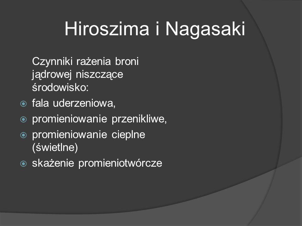 Hiroszima i Nagasaki Czynniki rażenia broni jądrowej niszczące środowisko: fala uderzeniowa, promieniowanie przenikliwe,