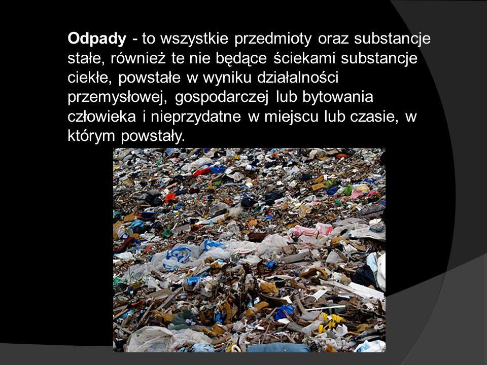 Odpady - to wszystkie przedmioty oraz substancje stałe, również te nie będące ściekami substancje ciekłe, powstałe w wyniku działalności przemysłowej, gospodarczej lub bytowania człowieka i nieprzydatne w miejscu lub czasie, w którym powstały.