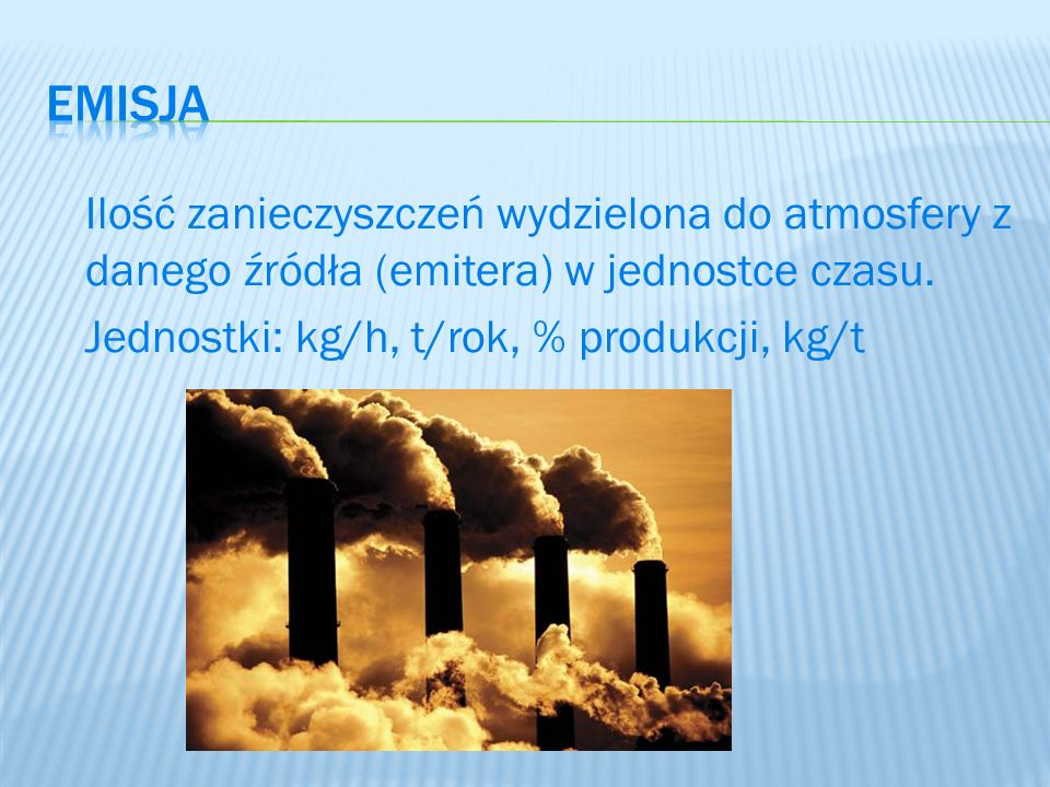 emisja Ilość zanieczyszczeń wydzielona do atmosfery z danego źródła (emitera) w jednostce czasu.