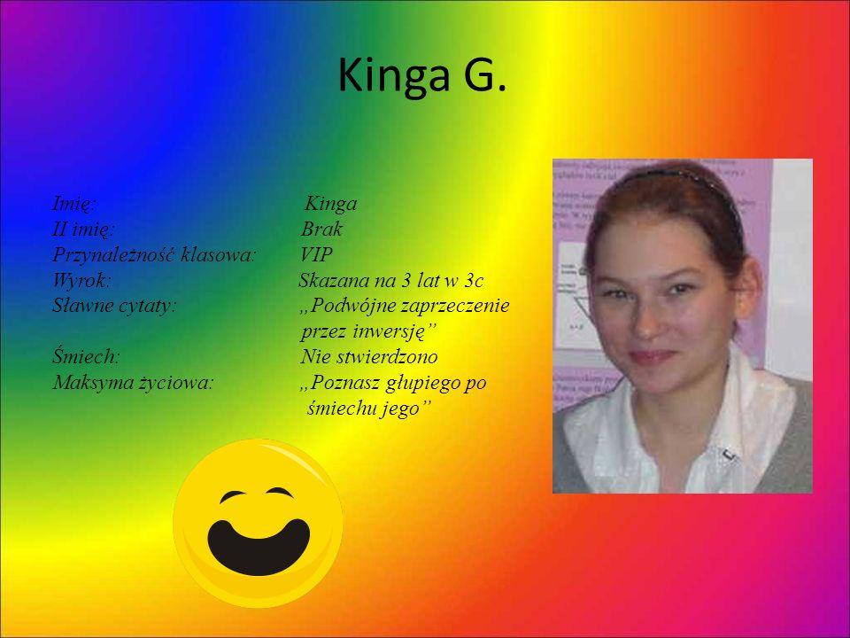 Kinga G. Imię: Kinga II imię: Brak Przynależność klasowa: VIP