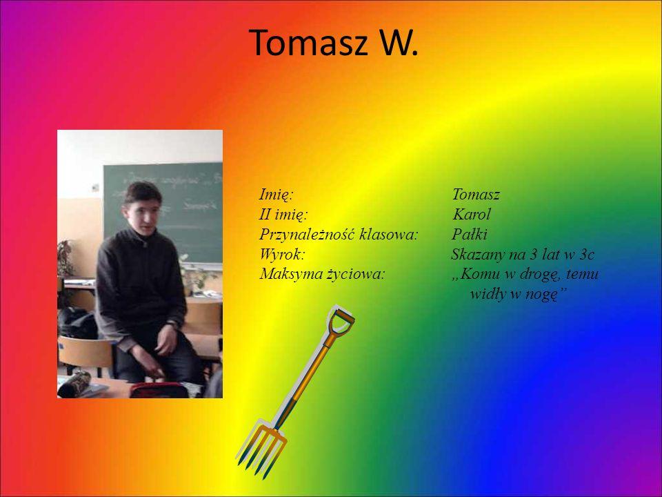 Tomasz W. Imię: Tomasz II imię: Karol Przynależność klasowa: Pałki
