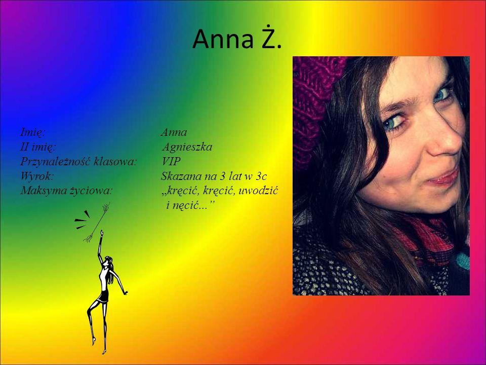 Anna Ż. Imię: Anna II imię: Agnieszka Przynależność klasowa: VIP