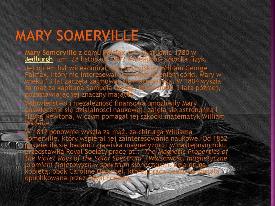 Mary Somerville Mary Somerville z domu Fairfax (ur. 26 grudnia 1780 w Jedburgh, zm. 28 listopada 1872 w Neapolu) szkocka fizyk.