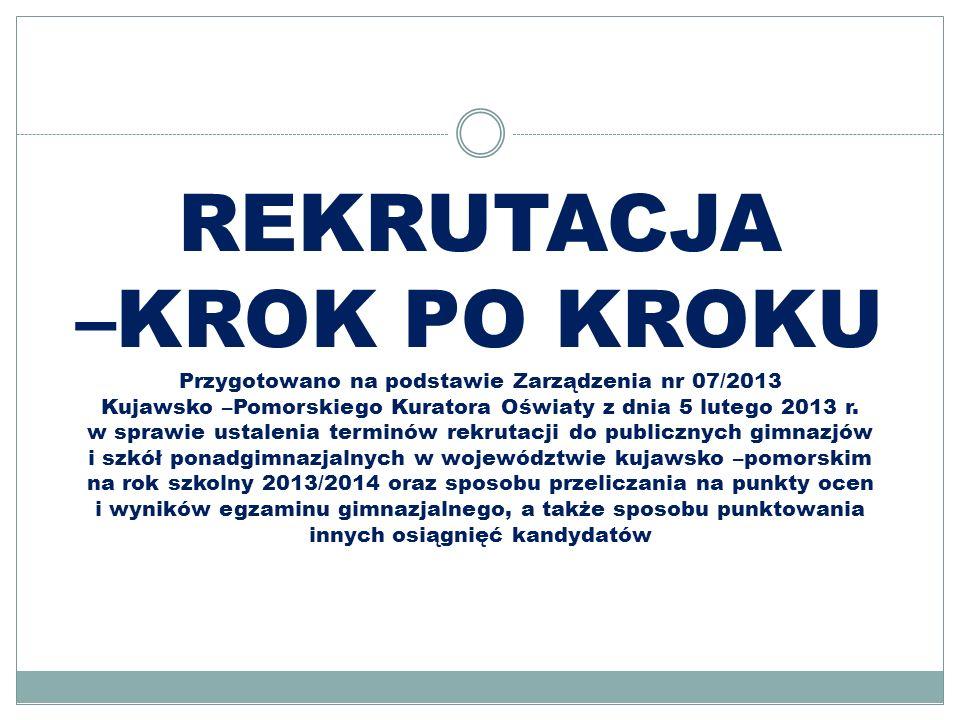 REKRUTACJA –KROK PO KROKU Przygotowano na podstawie Zarządzenia nr 07/2013 Kujawsko –Pomorskiego Kuratora Oświaty z dnia 5 lutego 2013 r.