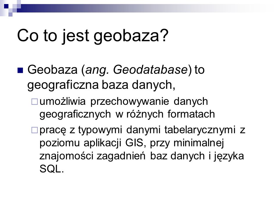 Co to jest geobaza Geobaza (ang. Geodatabase) to geograficzna baza danych, umożliwia przechowywanie danych geograficznych w różnych formatach.