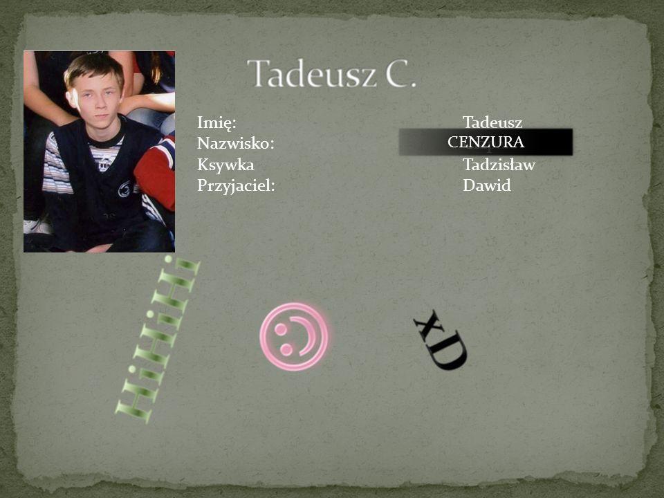 Imię: Tadeusz Nazwisko: Ciapała Ksywka Tadzisław Przyjaciel: Dawid