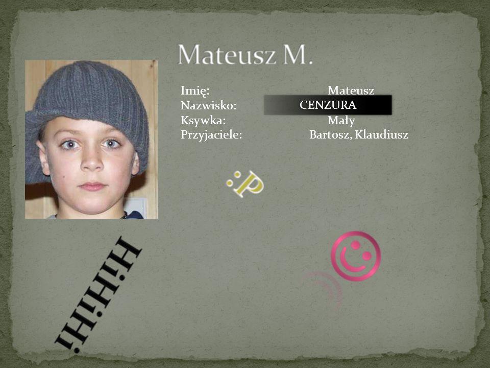 Imię: Mateusz Nazwisko: Małek Ksywka: Mały CENZURA