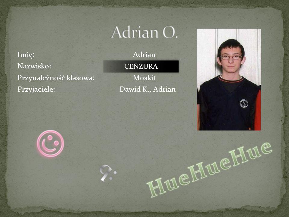 Imię: Adrian Nazwisko: Ożga Przynależność klasowa: Moskit Przyjaciele: Dawid K., Adrian