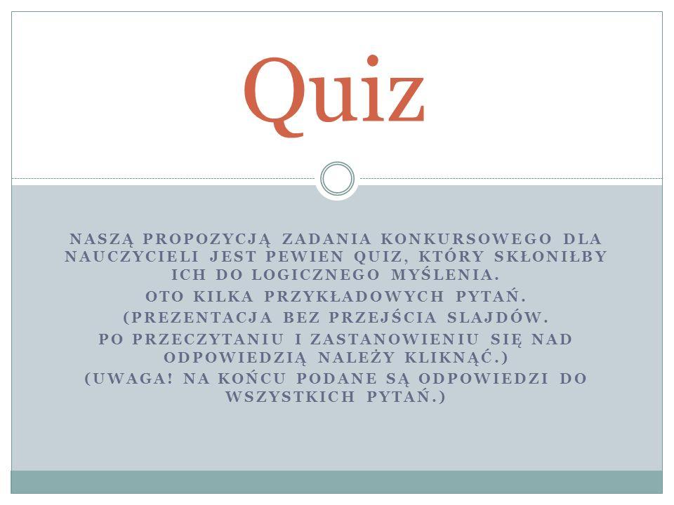 Quiz Naszą propozycją zadania konkursowego dla nauczycieli jest pewien quiz, który Skłoniłby ich do logicznego myślenia.