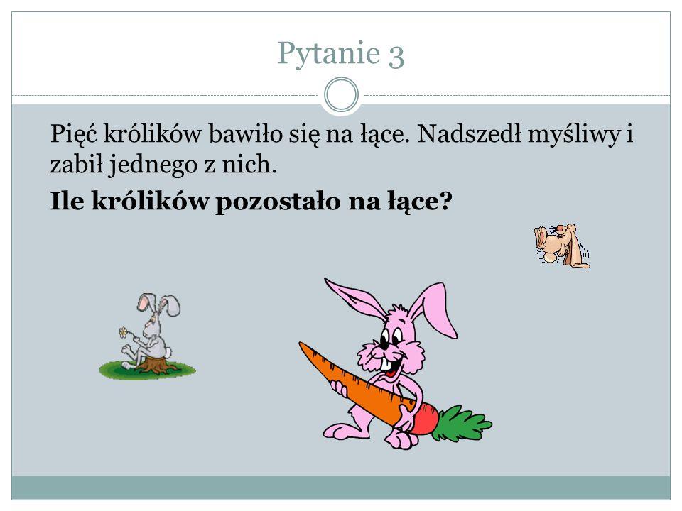 Pytanie 3 Pięć królików bawiło się na łące. Nadszedł myśliwy i zabił jednego z nich.