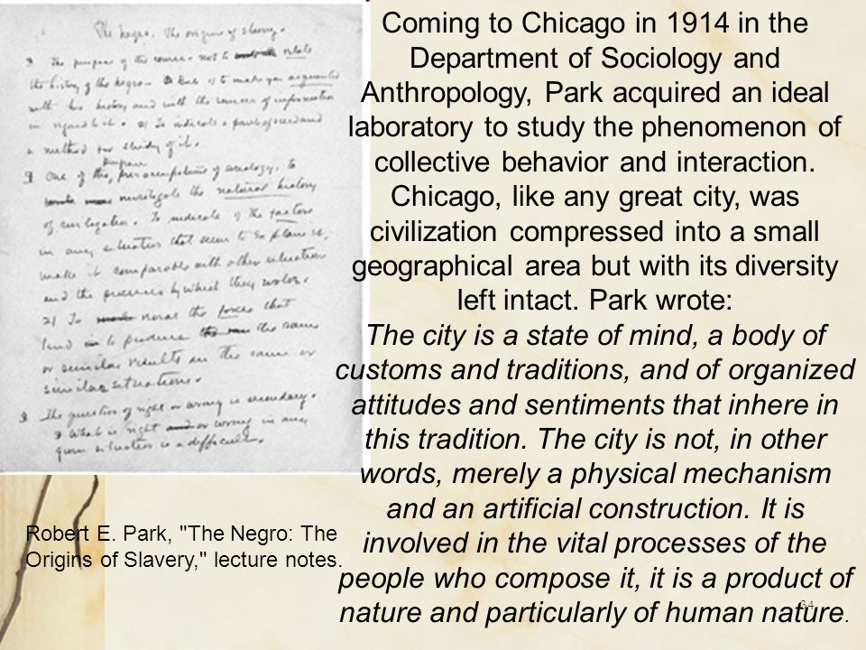 Coming to Chicago in 1914 in the Department of Sociology and Anthropology, Park acquired an ideal laboratory to study the phenomenon of collective behavior and interaction. Chicago, like any great city, was civilization compressed into a small geographical area but with its diversity left intact. Park wrote: