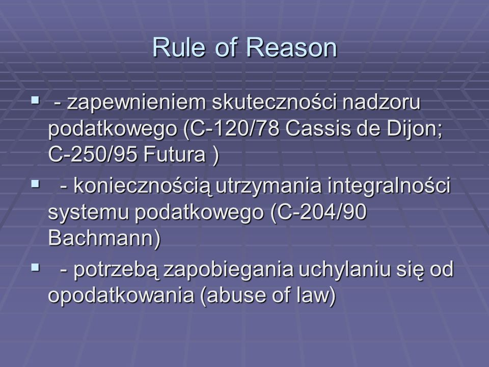 Rule of Reason- zapewnieniem skuteczności nadzoru podatkowego (C-120/78 Cassis de Dijon; C-250/95 Futura )
