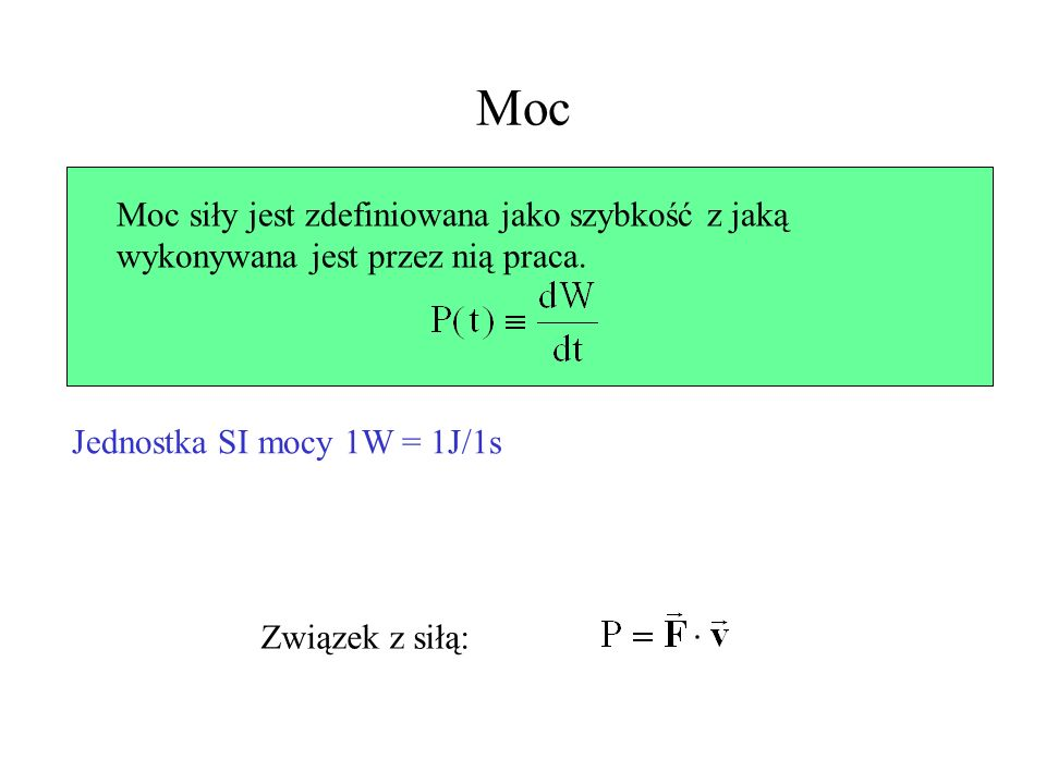 Moc Moc siły jest zdefiniowana jako szybkość z jaką wykonywana jest przez nią praca. Jednostka SI mocy 1W = 1J/1s.