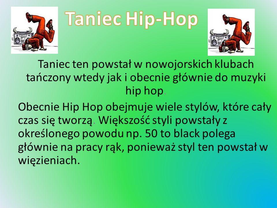 Taniec Hip-Hop Taniec ten powstał w nowojorskich klubach tańczony wtedy jak i obecnie głównie do muzyki hip hop.