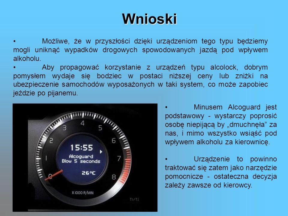 Wnioski Możliwe, że w przyszłości dzięki urządzeniom tego typu będziemy mogli uniknąć wypadków drogowych spowodowanych jazdą pod wpływem alkoholu.