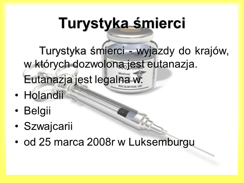 Turystyka śmierci Turystyka śmierci - wyjazdy do krajów, w których dozwolona jest eutanazja. Eutanazja jest legalna w: