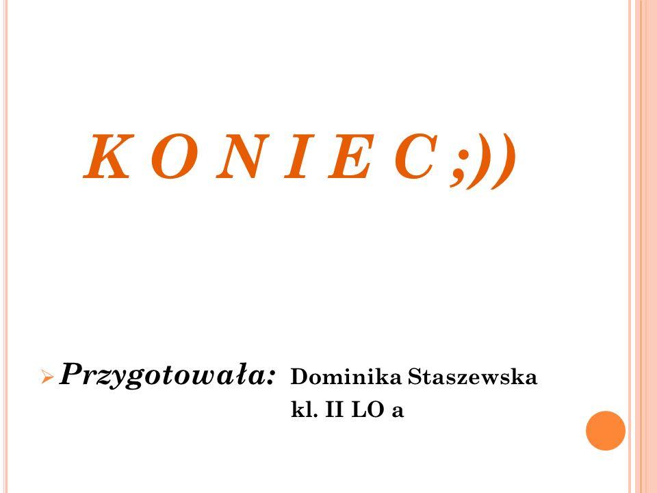 K O N I E C ;)) Przygotowała: Dominika Staszewska kl. II LO a