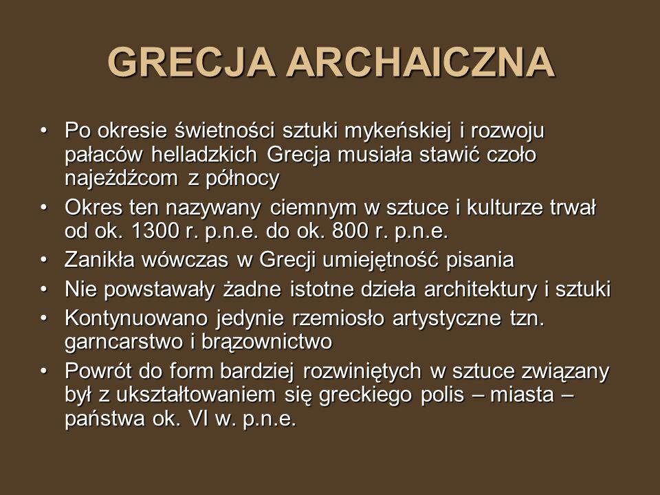 GRECJA ARCHAICZNA Po okresie świetności sztuki mykeńskiej i rozwoju pałaców helladzkich Grecja musiała stawić czoło najeźdźcom z północy.