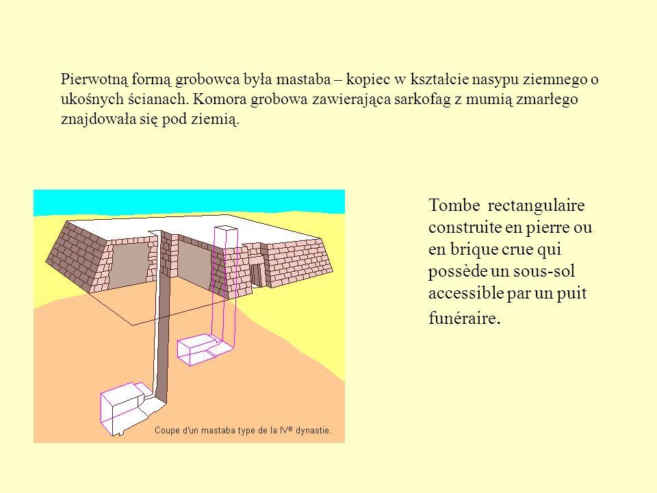 Pierwotną formą grobowca była mastaba – kopiec w kształcie nasypu ziemnego o ukośnych ścianach. Komora grobowa zawierająca sarkofag z mumią zmarłego znajdowała się pod ziemią.