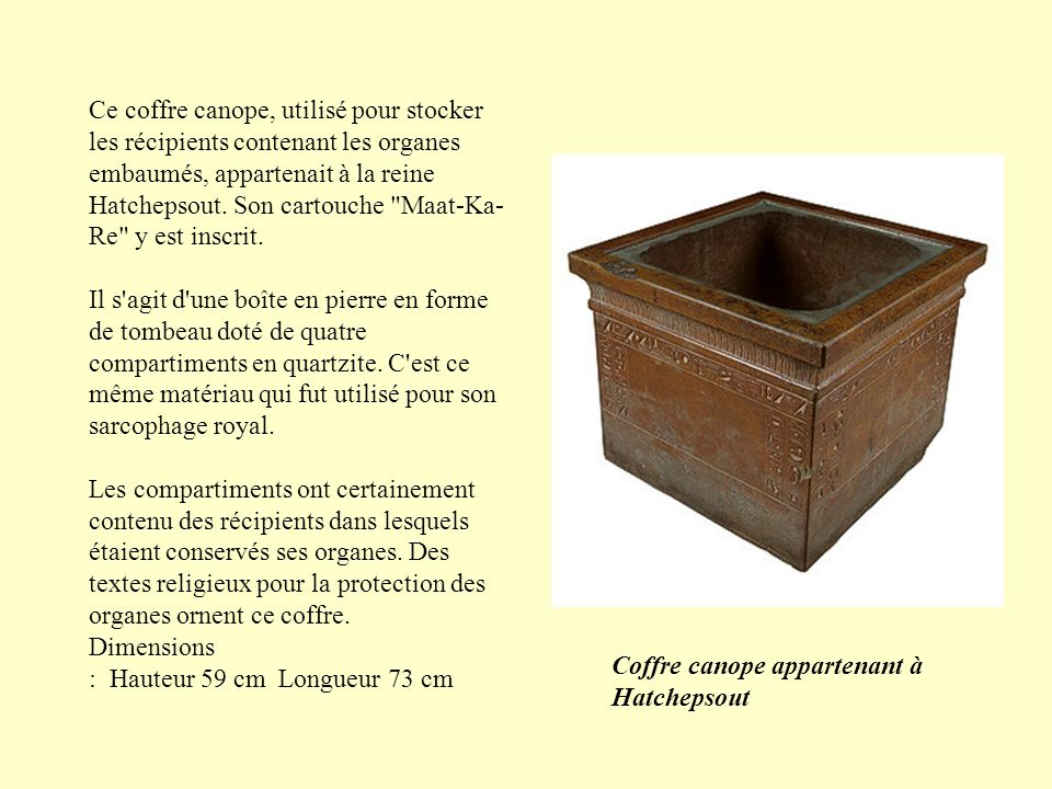 Ce coffre canope, utilisé pour stocker les récipients contenant les organes embaumés, appartenait à la reine Hatchepsout. Son cartouche Maat-Ka-Re y est inscrit. Il s agit d une boîte en pierre en forme de tombeau doté de quatre compartiments en quartzite. C est ce même matériau qui fut utilisé pour son sarcophage royal. Les compartiments ont certainement contenu des récipients dans lesquels étaient conservés ses organes. Des textes religieux pour la protection des organes ornent ce coffre.