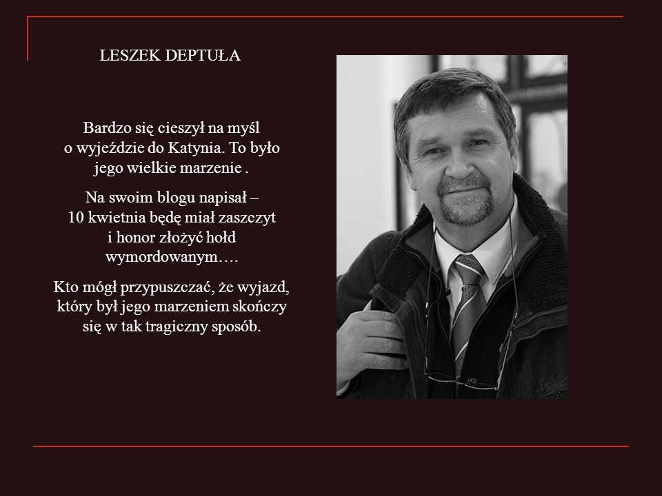 LESZEK DEPTUŁA Bardzo się cieszył na myśl o wyjeździe do Katynia. To było jego wielkie marzenie .
