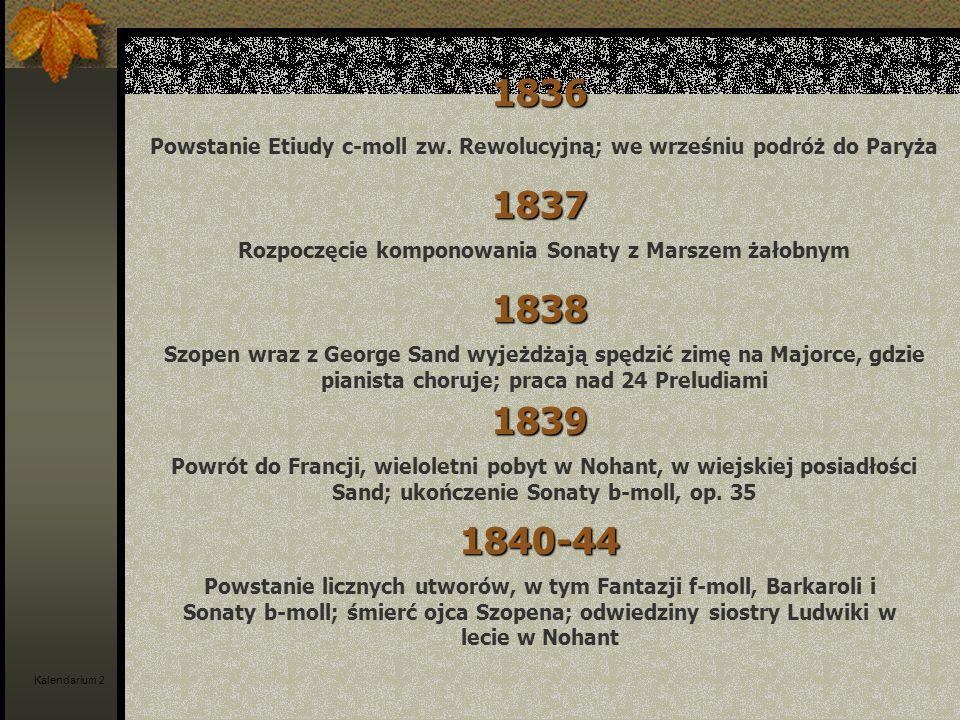 1836 Powstanie Etiudy c-moll zw. Rewolucyjną; we wrześniu podróż do Paryża. 1837. Rozpoczęcie komponowania Sonaty z Marszem żałobnym.