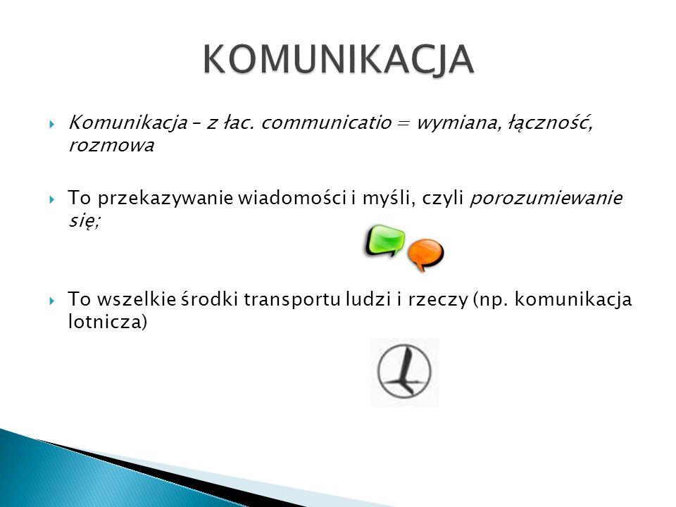 KOMUNIKACJA Komunikacja – z łac. communicatio = wymiana, łączność, rozmowa. To przekazywanie wiadomości i myśli, czyli porozumiewanie się;