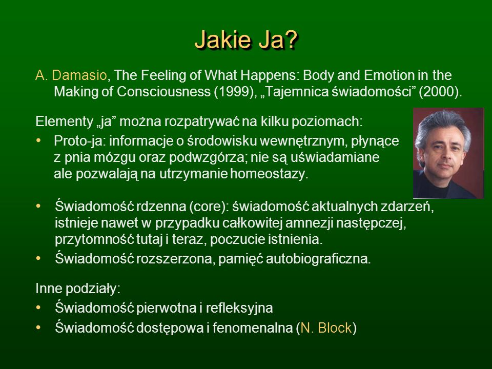 "Jakie Ja A. Damasio, The Feeling of What Happens: Body and Emotion in the Making of Consciousness (1999), ""Tajemnica świadomości (2000)."