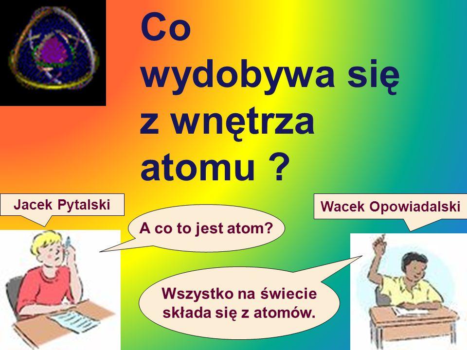 Co wydobywa się z wnętrza atomu A co to jest atom