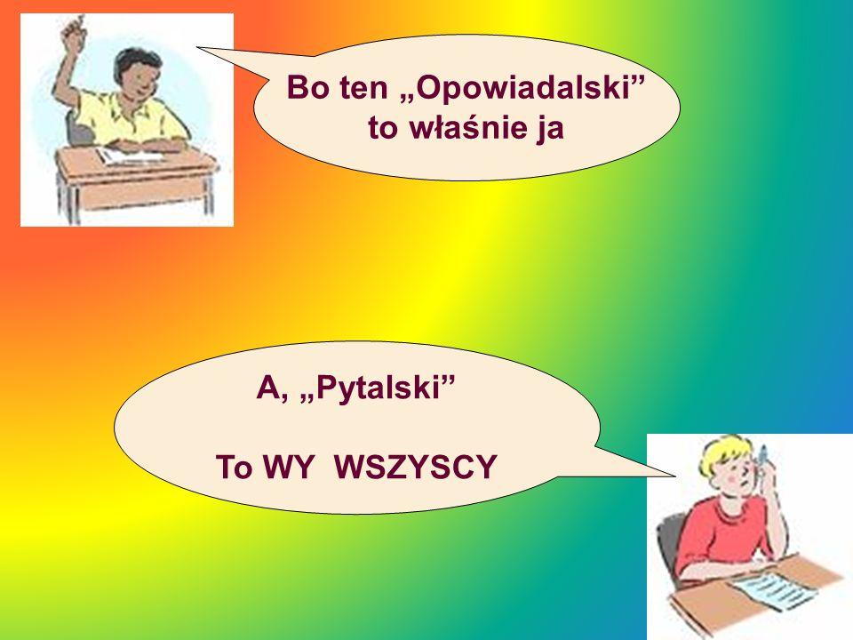 """Bo ten """"Opowiadalski to właśnie ja A, """"Pytalski To WY WSZYSCY"""