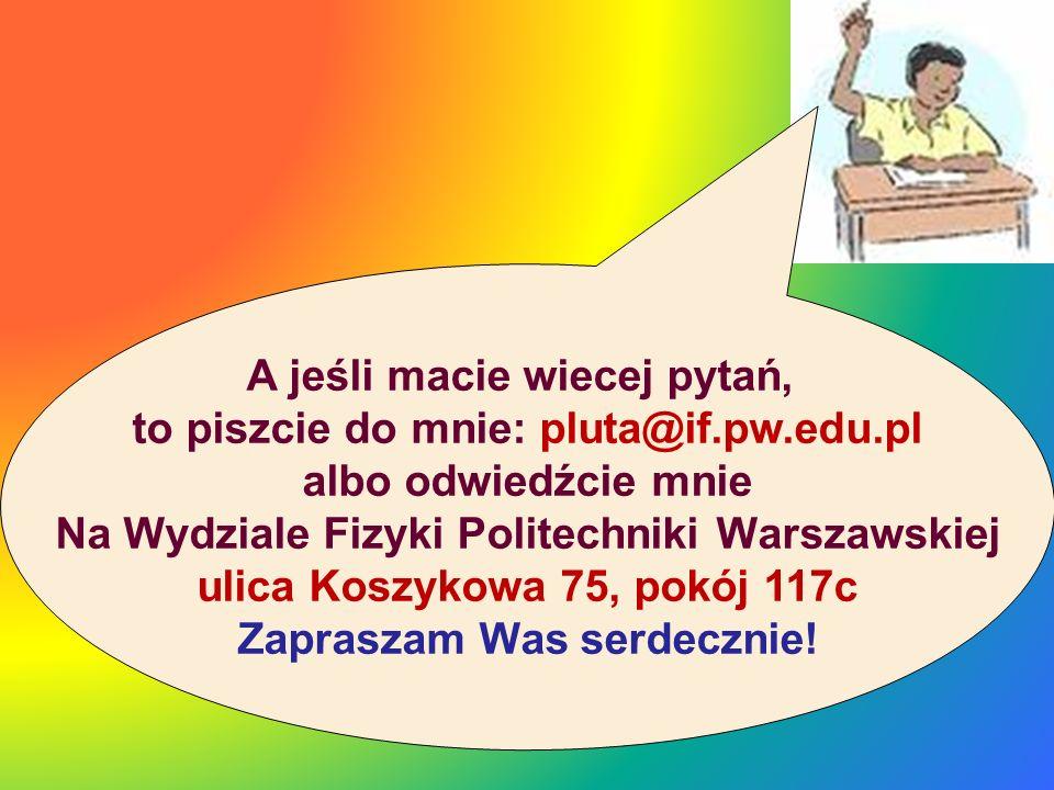 A jeśli macie wiecej pytań, to piszcie do mnie: pluta@if.pw.edu.pl