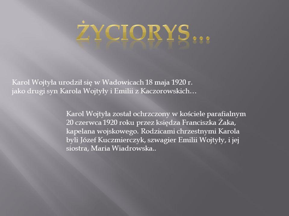 Życiorys… Karol Wojtyła urodził się w Wadowicach 18 maja 1920 r. jako drugi syn Karola Wojtyły i Emilii z Kaczorowskich…