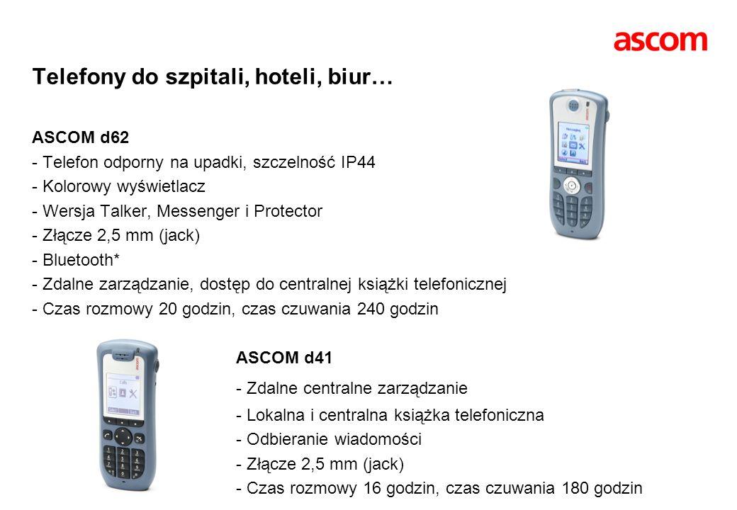 Telefony do szpitali, hoteli, biur… ASCOM d62 - Telefon odporny na upadki, szczelność IP44 - Kolorowy wyświetlacz - Wersja Talker, Messenger i Protector - Złącze 2,5 mm (jack) - Bluetooth* - Zdalne zarządzanie, dostęp do centralnej książki telefonicznej - Czas rozmowy 20 godzin, czas czuwania 240 godzin ASCOM d41 - Zdalne centralne zarządzanie - Lokalna i centralna książka telefoniczna - Odbieranie wiadomości - Złącze 2,5 mm (jack) - Czas rozmowy 16 godzin, czas czuwania 180 godzin