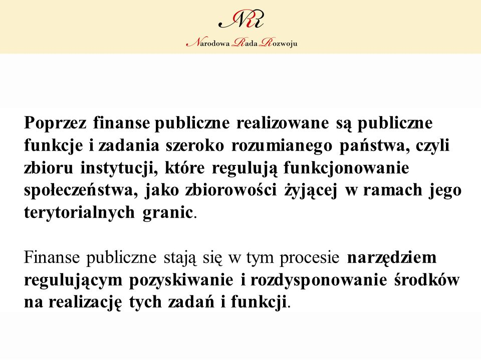 Poprzez finanse publiczne realizowane są publiczne funkcje i zadania szeroko rozumianego państwa, czyli zbioru instytucji, które regulują funkcjonowanie społeczeństwa, jako zbiorowości żyjącej w ramach jego terytorialnych granic.