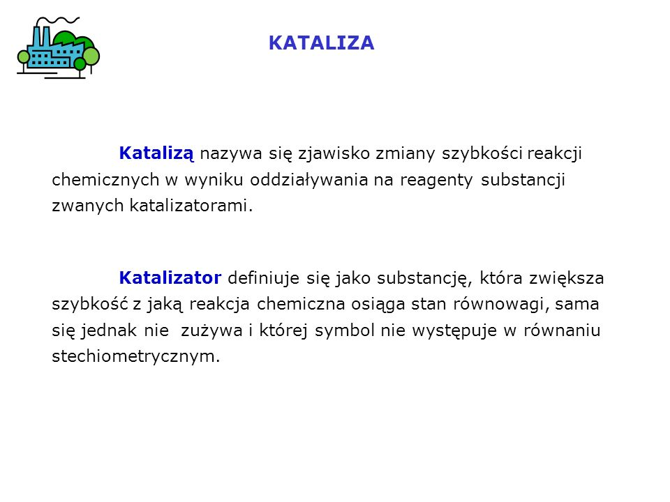 KATALIZA Katalizą nazywa się zjawisko zmiany szybkości reakcji chemicznych w wyniku oddziaływania na reagenty substancji zwanych katalizatorami.
