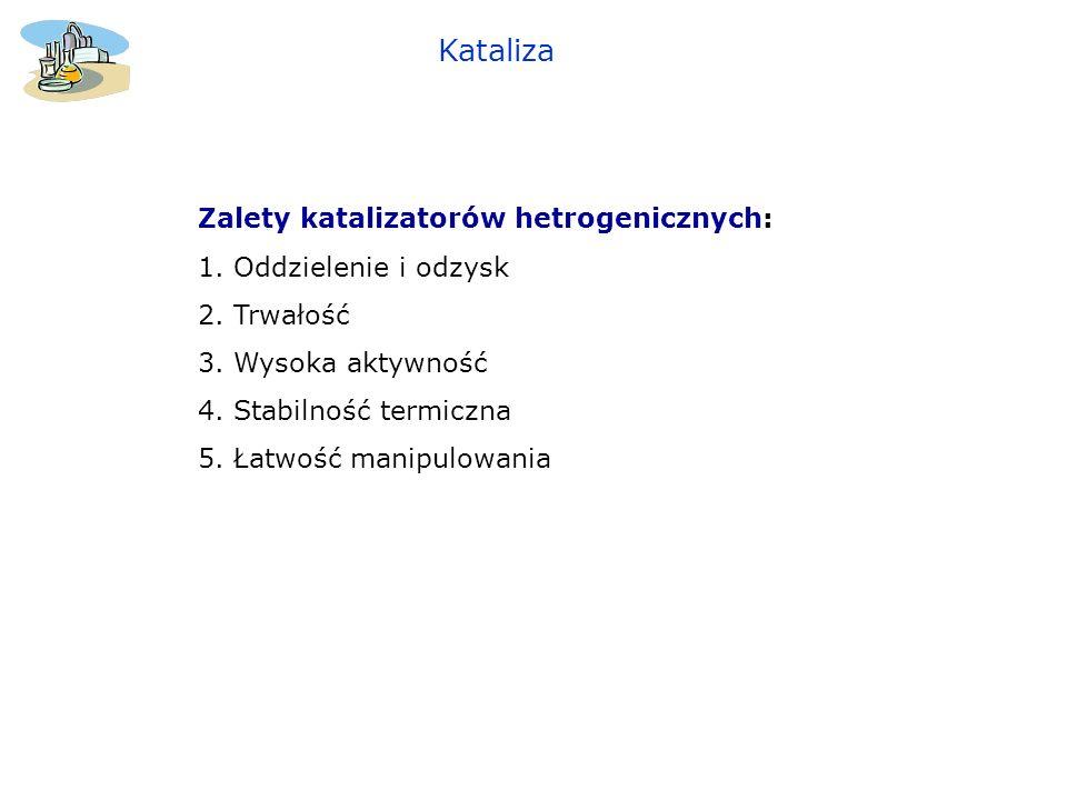 Kataliza Zalety katalizatorów hetrogenicznych: 1. Oddzielenie i odzysk