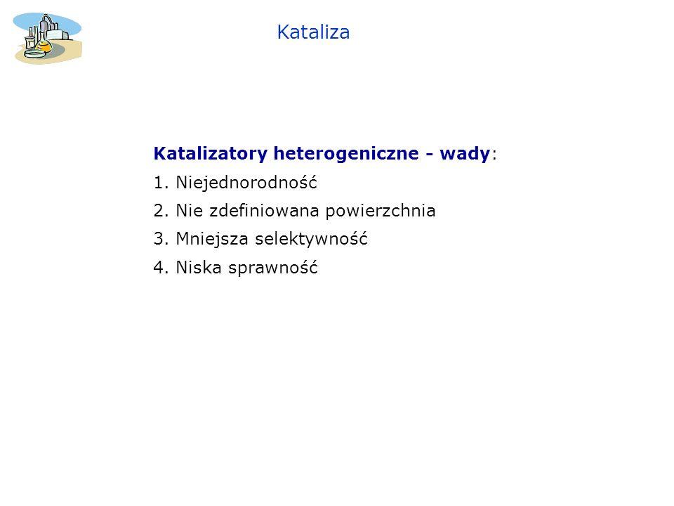 Kataliza Katalizatory heterogeniczne - wady: 1. Niejednorodność