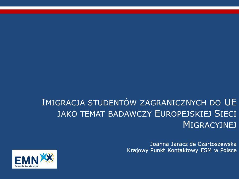 Imigracja studentów zagranicznych do UE jako temat badawczy Europejskiej Sieci Migracyjnej Joanna Jaracz de Czartoszewska Krajowy Punkt Kontaktowy ESM w Polsce