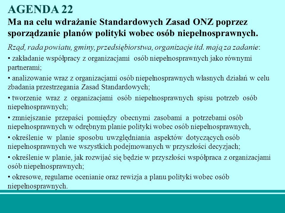 AGENDA 22 Ma na celu wdrażanie Standardowych Zasad ONZ poprzez sporządzanie planów polityki wobec osób niepełnosprawnych.