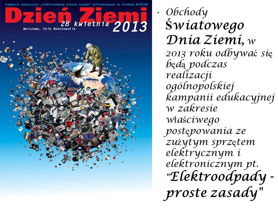 Obchody Światowego Dnia Ziemi, w 2013 roku odbywać się będą podczas realizacji ogólnopolskiej kampanii edukacyjnej w zakresie właściwego postępowania ze zużytym sprzętem elektrycznym i elektronicznym pt.
