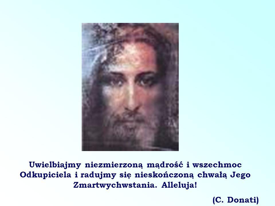Uwielbiajmy niezmierzoną mądrość i wszechmoc Odkupiciela i radujmy się nieskończoną chwałą Jego Zmartwychwstania. Alleluja!