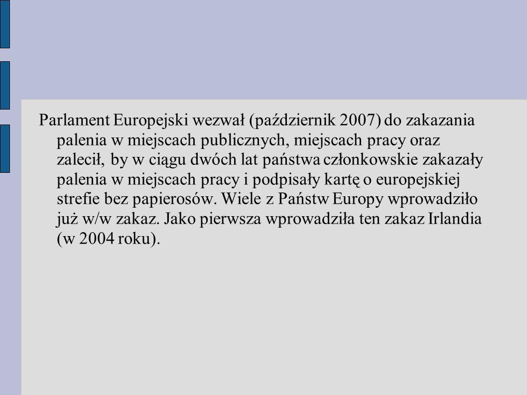 Parlament Europejski wezwał (październik 2007) do zakazania palenia w miejscach publicznych, miejscach pracy oraz zalecił, by w ciągu dwóch lat państwa członkowskie zakazały palenia w miejscach pracy i podpisały kartę o europejskiej strefie bez papierosów.