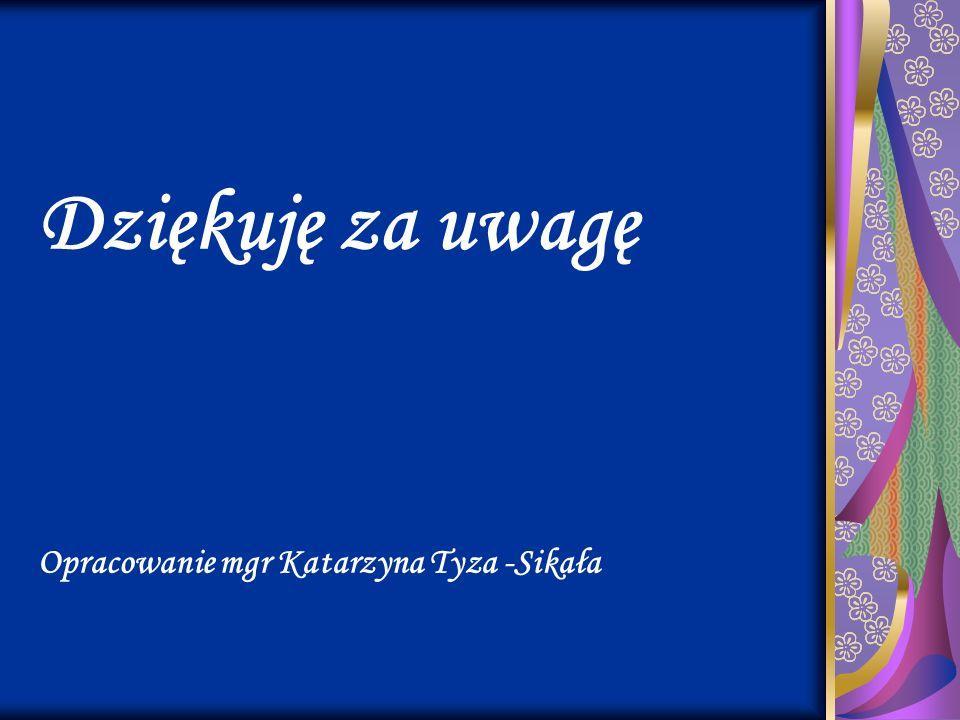 Dziękuję za uwagę Opracowanie mgr Katarzyna Tyza -Sikała