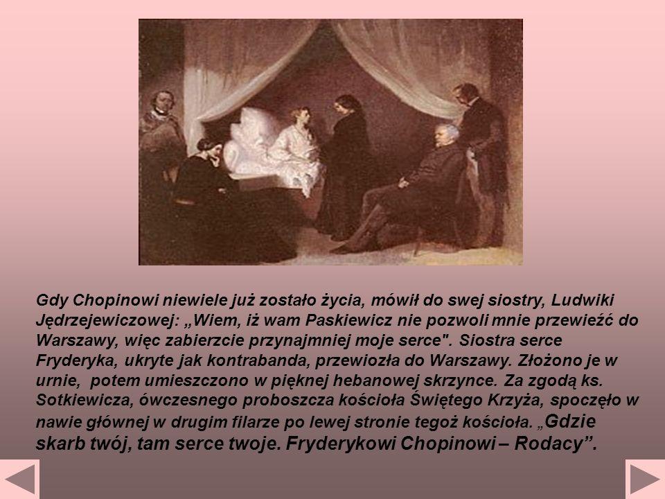 """Gdy Chopinowi niewiele już zostało życia, mówił do swej siostry, Ludwiki Jędrzejewiczowej: """"Wiem, iż wam Paskiewicz nie pozwoli mnie przewieźć do Warszawy, więc zabierzcie przynajmniej moje serce ."""